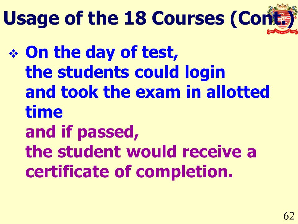 62 On the day of test, the students could login and took the exam in allotted time and if passed, the student would receive a certificate of completion.
