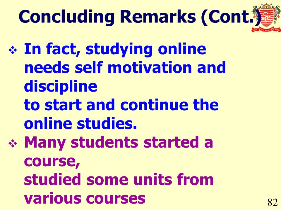 Concluding Remarks (Cont.) 82 In fact, studying online needs self motivation and discipline to start and continue the online studies. Many students st