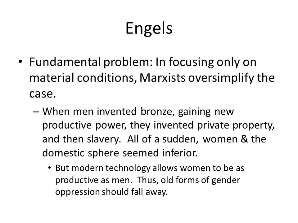Engels Fundamental problem: In focusing only on material conditions, Marxists oversimplify the case. – When men invented bronze, gaining new productiv