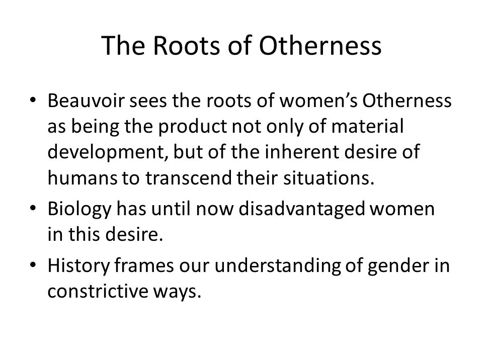 The Roots of Otherness Beauvoir sees the roots of womens Otherness as being the product not only of material development, but of the inherent desire of humans to transcend their situations.
