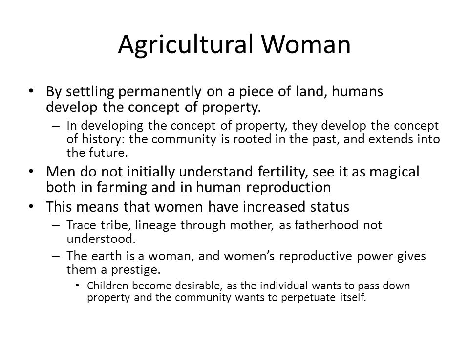 Agricultural Woman By settling permanently on a piece of land, humans develop the concept of property.