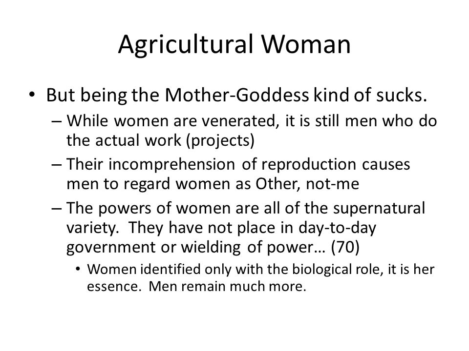 Agricultural Woman But being the Mother-Goddess kind of sucks. – While women are venerated, it is still men who do the actual work (projects) – Their