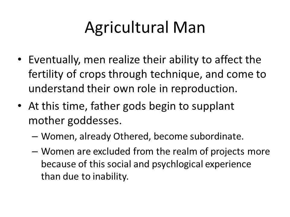 Agricultural Man Eventually, men realize their ability to affect the fertility of crops through technique, and come to understand their own role in reproduction.