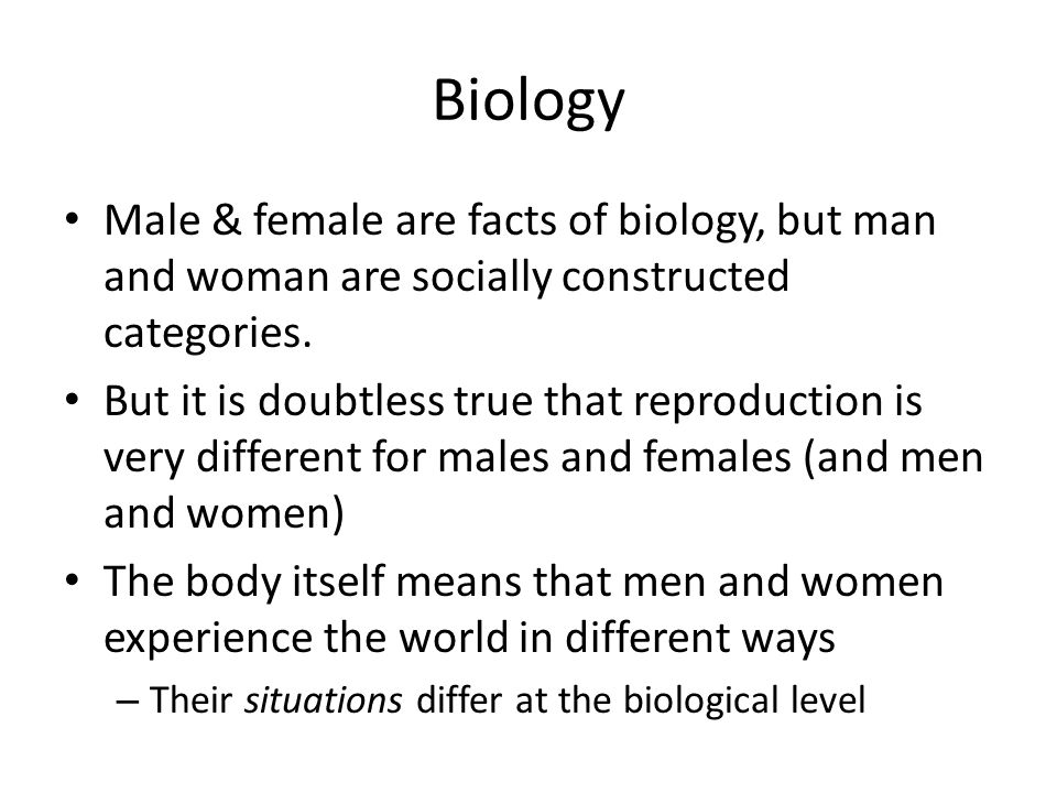 Biology Male & female are facts of biology, but man and woman are socially constructed categories. But it is doubtless true that reproduction is very