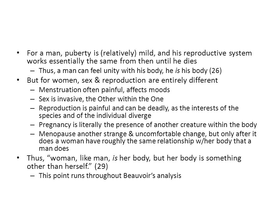 For a man, puberty is (relatively) mild, and his reproductive system works essentially the same from then until he dies – Thus, a man can feel unity with his body, he is his body (26) But for women, sex & reproduction are entirely different – Menstruation often painful, affects moods – Sex is invasive, the Other within the One – Reproduction is painful and can be deadly, as the interests of the species and of the individual diverge – Pregnancy is literally the presence of another creature within the body – Menopause another strange & uncomfortable change, but only after it does a woman have roughly the same relationship w/her body that a man does Thus, woman, like man, is her body, but her body is something other than herself.