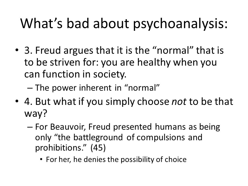 Whats bad about psychoanalysis: 3. Freud argues that it is the normal that is to be striven for: you are healthy when you can function in society. – T