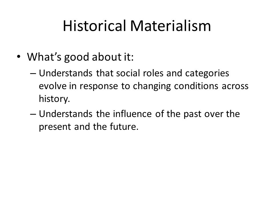 Historical Materialism Whats good about it: – Understands that social roles and categories evolve in response to changing conditions across history.
