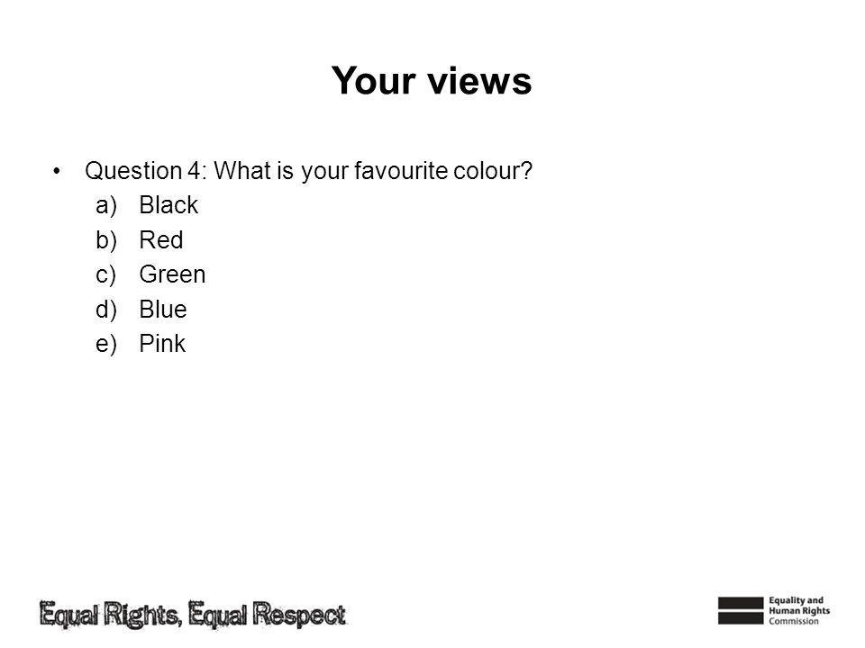 Your views Question 4: What is your favourite colour a)Black b)Red c)Green d)Blue e)Pink