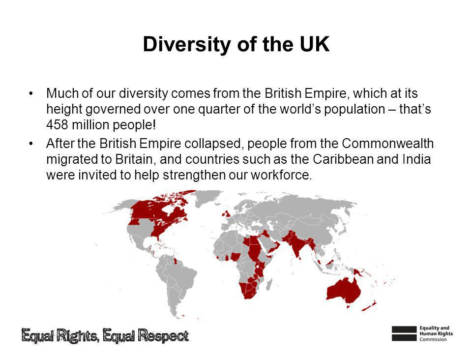 Diversity of the UK Much of our diversity comes from the British Empire, which at its height governed over one quarter of the worlds population – thats 458 million people.