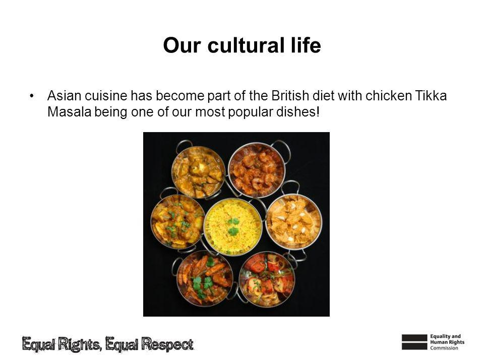 Our cultural life Asian cuisine has become part of the British diet with chicken Tikka Masala being one of our most popular dishes!