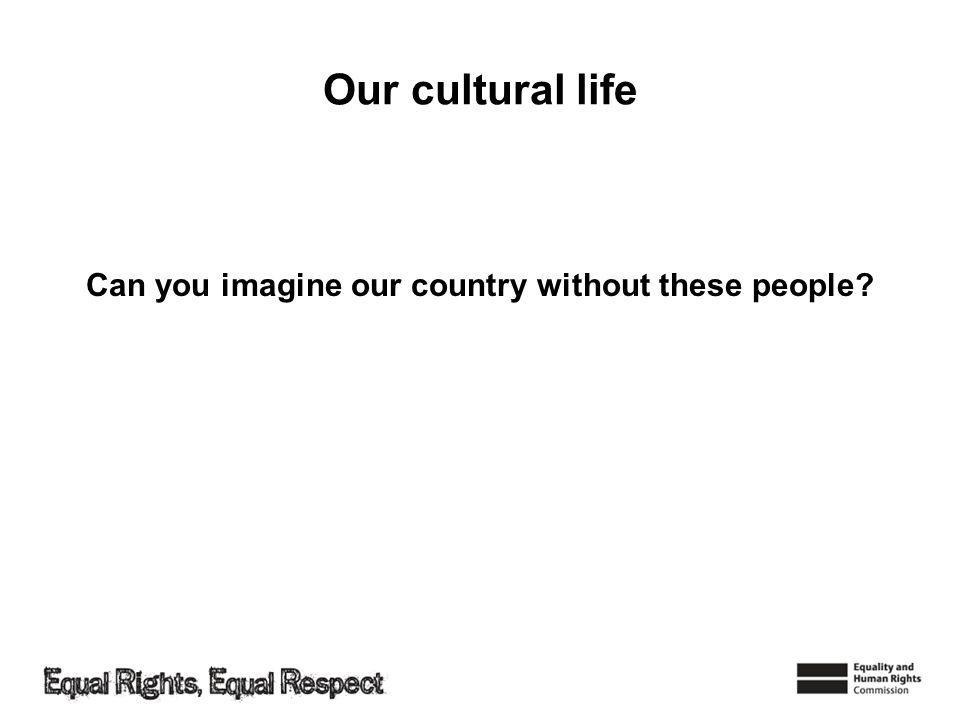 Our cultural life Can you imagine our country without these people