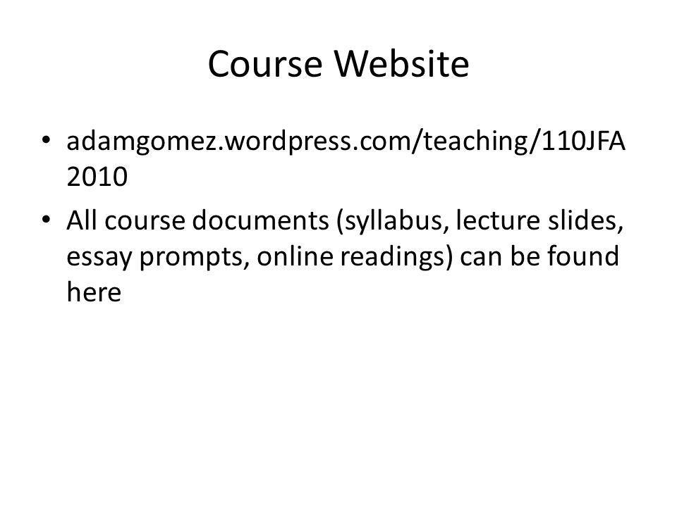 Course Website adamgomez.wordpress.com/teaching/110JFA 2010 All course documents (syllabus, lecture slides, essay prompts, online readings) can be fou