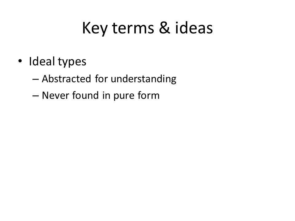 Key terms & ideas Ideal types – Abstracted for understanding – Never found in pure form