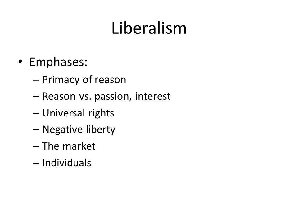 Liberalism Emphases: – Primacy of reason – Reason vs. passion, interest – Universal rights – Negative liberty – The market – Individuals