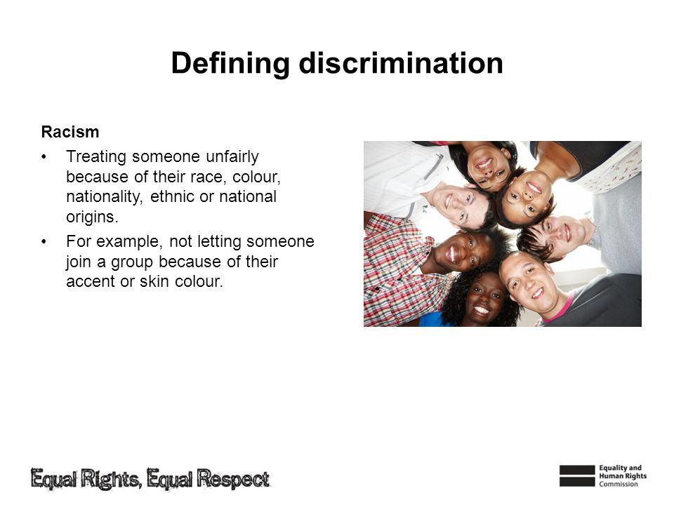 Defining discrimination Racism Treating someone unfairly because of their race, colour, nationality, ethnic or national origins.