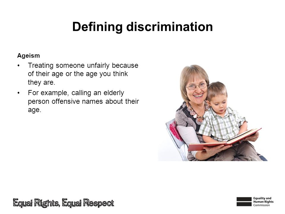 Defining discrimination Ageism Treating someone unfairly because of their age or the age you think they are.