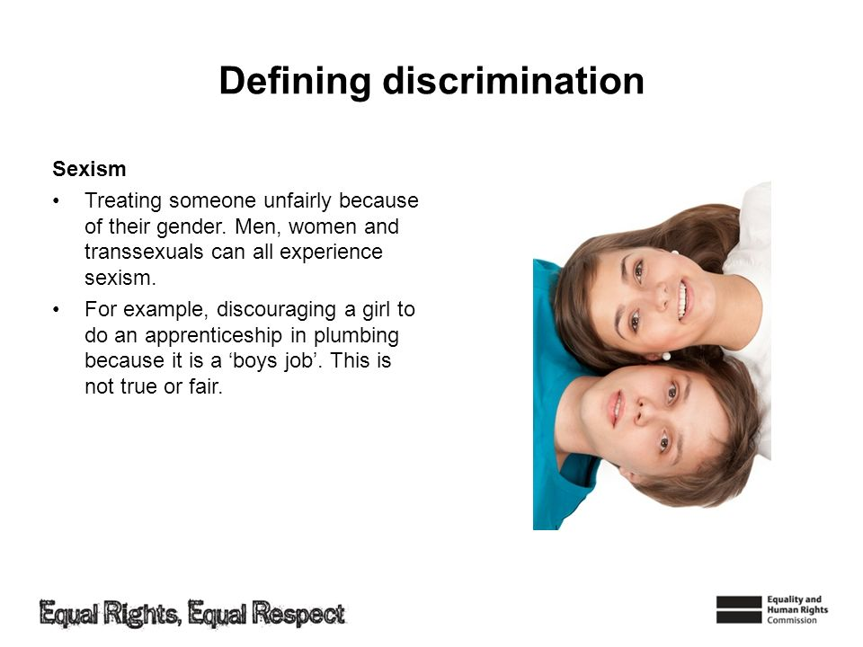 Defining discrimination Sexism Treating someone unfairly because of their gender.