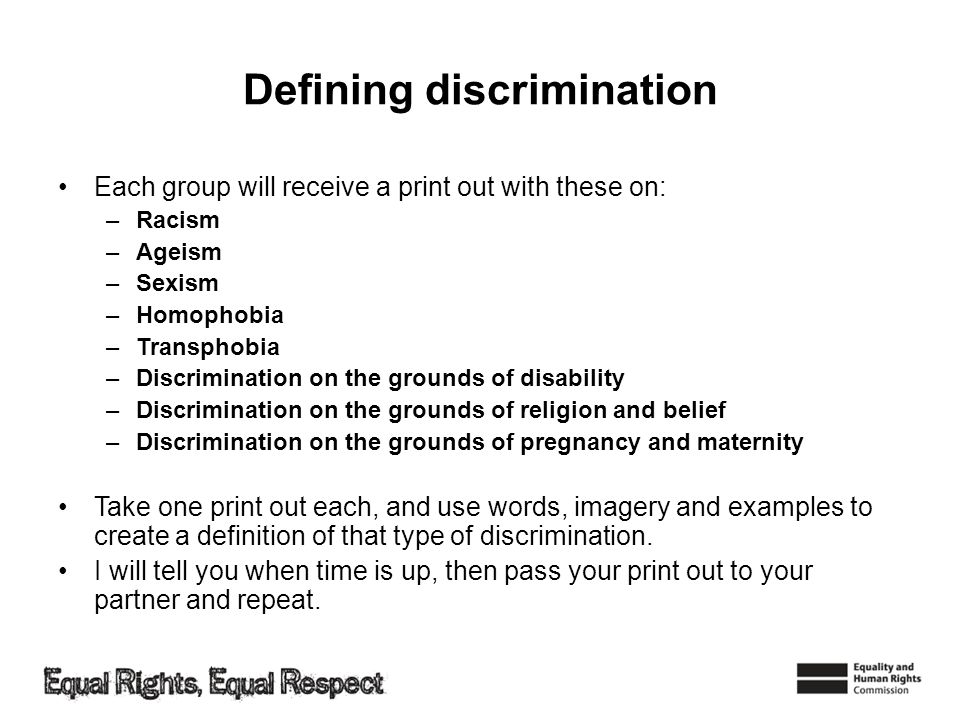 Defining discrimination Each group will receive a print out with these on: –Racism –Ageism –Sexism –Homophobia –Transphobia –Discrimination on the grounds of disability –Discrimination on the grounds of religion and belief –Discrimination on the grounds of pregnancy and maternity Take one print out each, and use words, imagery and examples to create a definition of that type of discrimination.