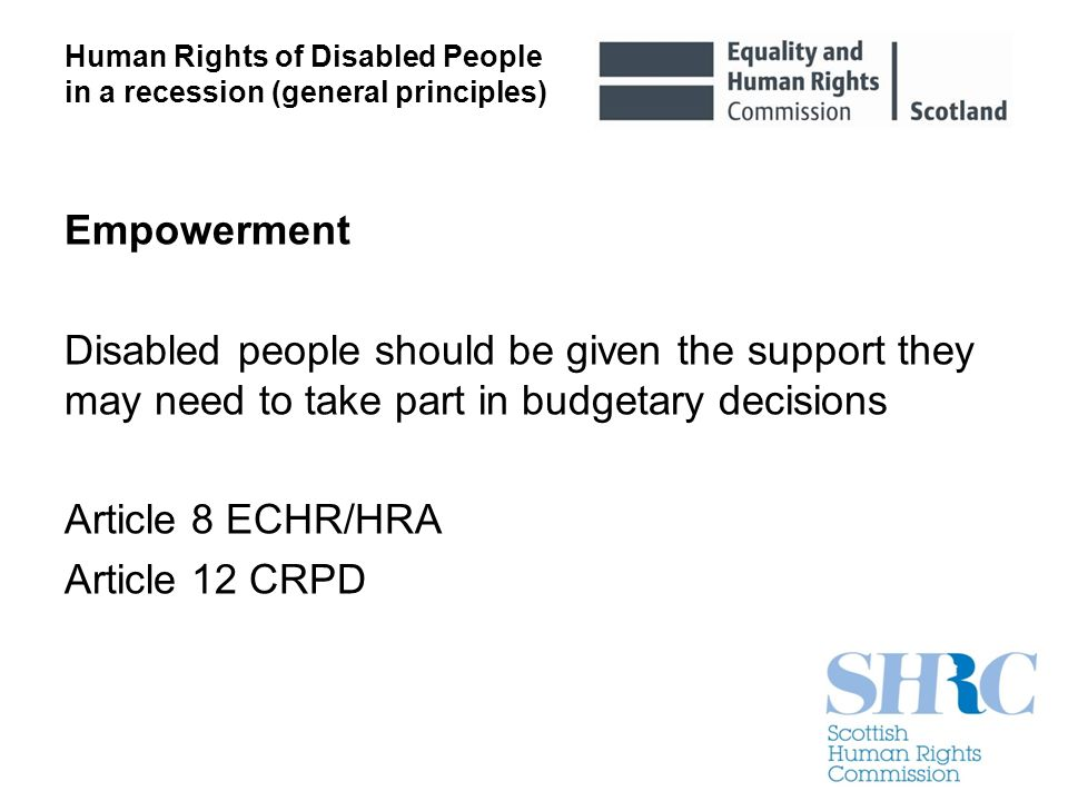 Empowerment Disabled people should be given the support they may need to take part in budgetary decisions Article 8 ECHR/HRA Article 12 CRPD Human Rig
