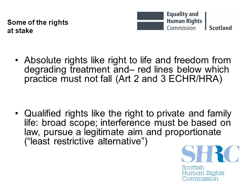 Some of the rights at stake Absolute rights like right to life and freedom from degrading treatment and– red lines below which practice must not fall