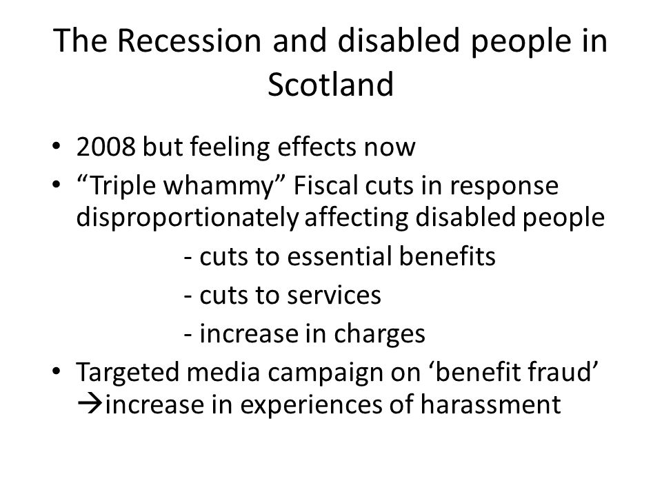 The Recession and disabled people in Scotland 2008 but feeling effects now Triple whammy Fiscal cuts in response disproportionately affecting disabled