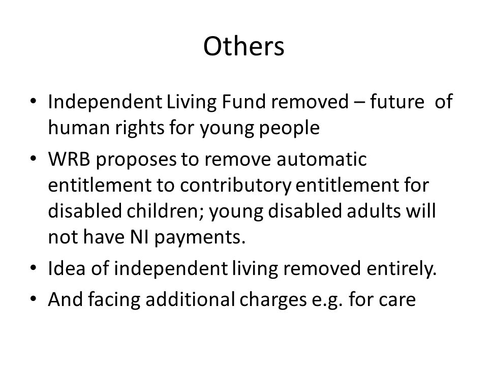 Others Independent Living Fund removed – future of human rights for young people WRB proposes to remove automatic entitlement to contributory entitlem