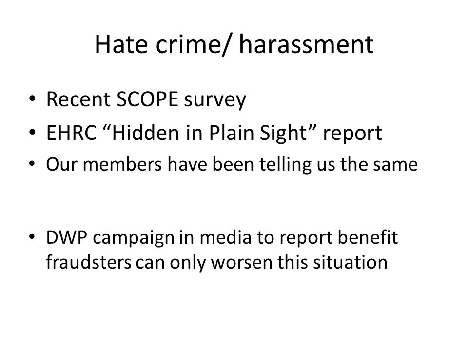 Hate crime/ harassment Recent SCOPE survey EHRC Hidden in Plain Sight report Our members have been telling us the same DWP campaign in media to report