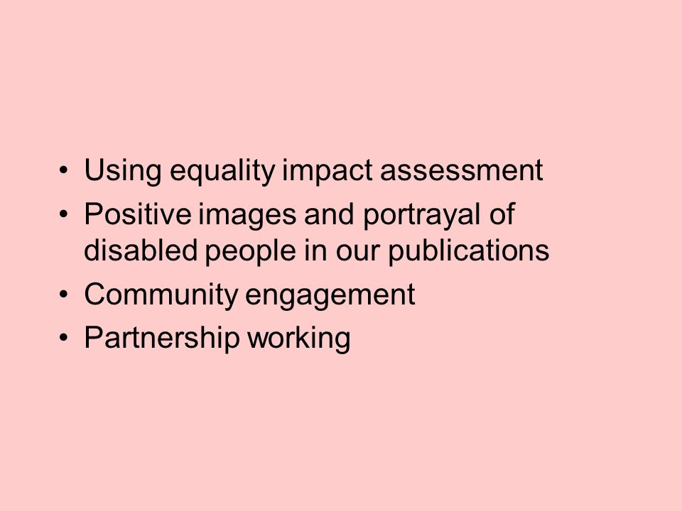 Using equality impact assessment Positive images and portrayal of disabled people in our publications Community engagement Partnership working