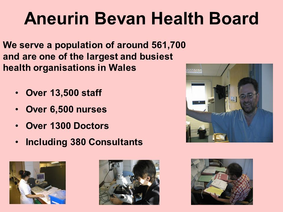 Aneurin Bevan Health Board Over 13,500 staff Over 6,500 nurses Over 1300 Doctors Including 380 Consultants We serve a population of around 561,700 and are one of the largest and busiest health organisations in Wales