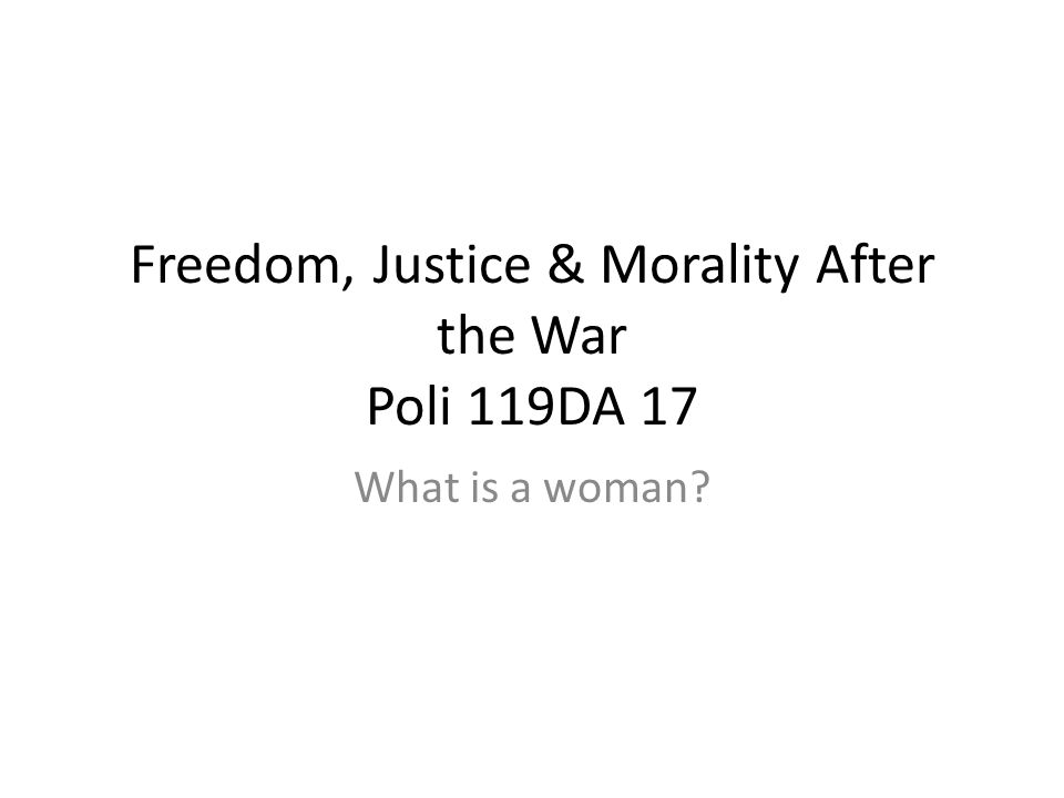 Freedom, Justice & Morality After the War Poli 119DA 17 What is a woman