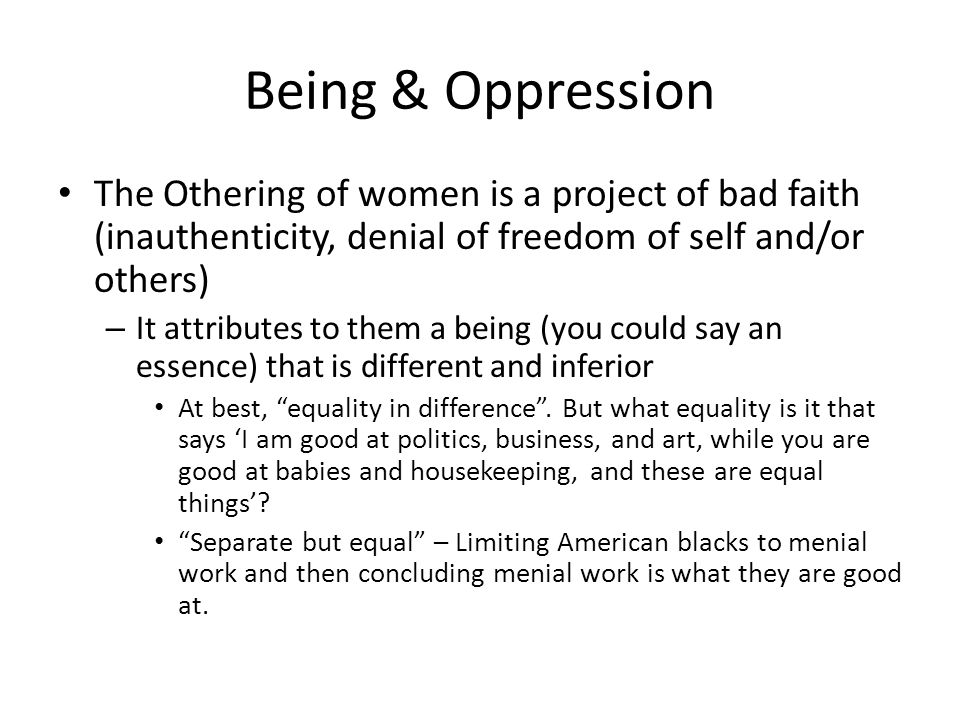 Being & Oppression The Othering of women is a project of bad faith (inauthenticity, denial of freedom of self and/or others) – It attributes to them a being (you could say an essence) that is different and inferior At best, equality in difference.