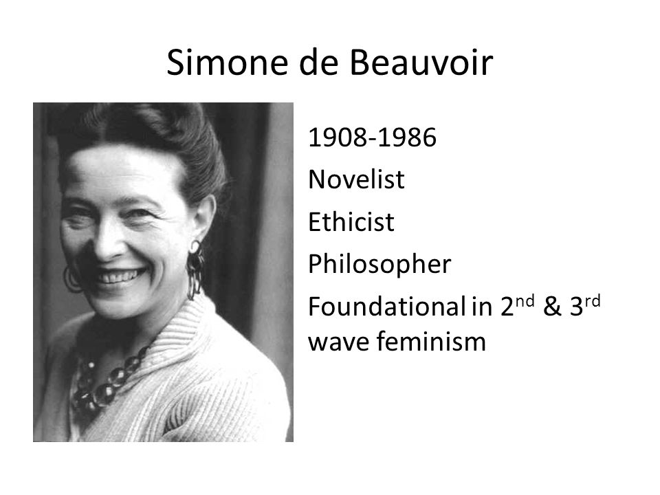 Simone de Beauvoir Novelist Ethicist Philosopher Foundational in 2 nd & 3 rd wave feminism