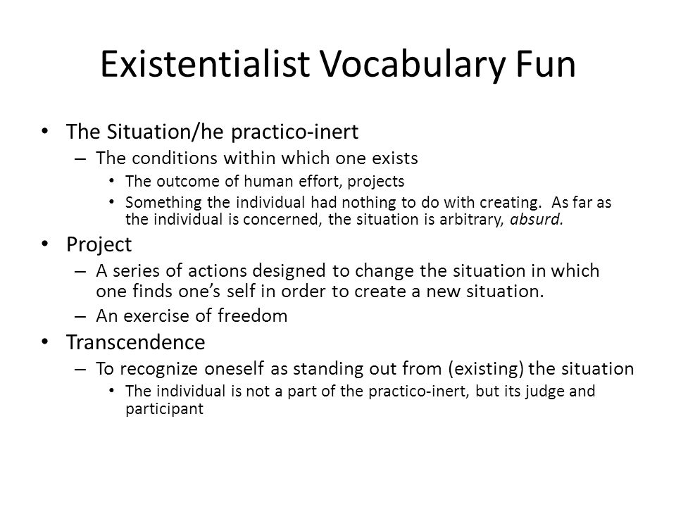 Existentialist Vocabulary Fun The Situation/he practico-inert – The conditions within which one exists The outcome of human effort, projects Something the individual had nothing to do with creating.