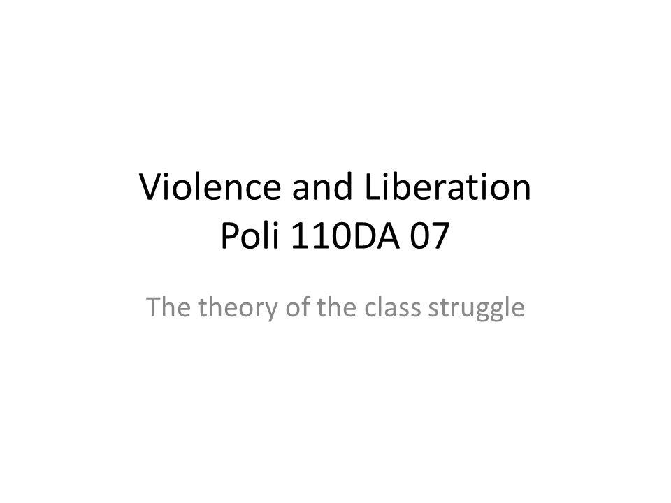 Violence and Liberation Poli 110DA 07 The theory of the class struggle