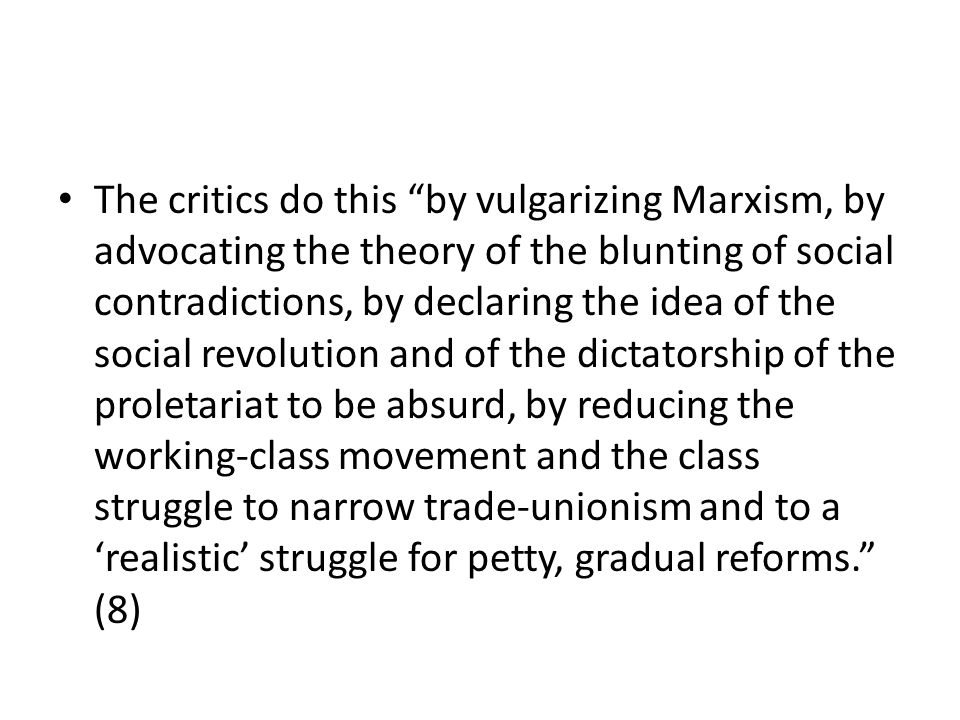 The critics do this by vulgarizing Marxism, by advocating the theory of the blunting of social contradictions, by declaring the idea of the social rev