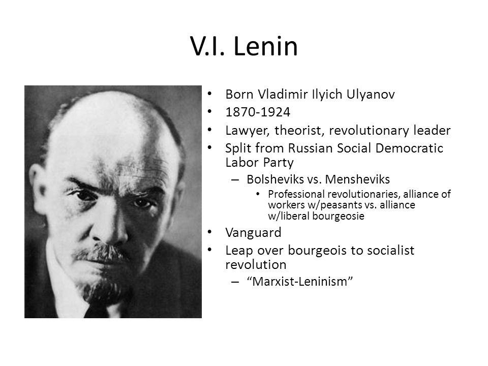 V.I. Lenin Born Vladimir Ilyich Ulyanov 1870-1924 Lawyer, theorist, revolutionary leader Split from Russian Social Democratic Labor Party – Bolsheviks