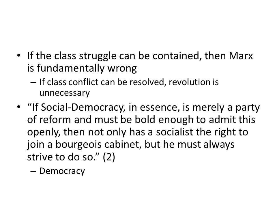 If the class struggle can be contained, then Marx is fundamentally wrong – If class conflict can be resolved, revolution is unnecessary If Social-Demo
