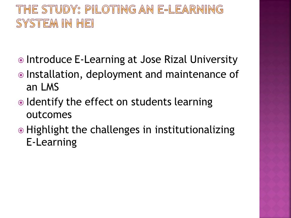 Introduce E-Learning at Jose Rizal University Installation, deployment and maintenance of an LMS Identify the effect on students learning outcomes Hig