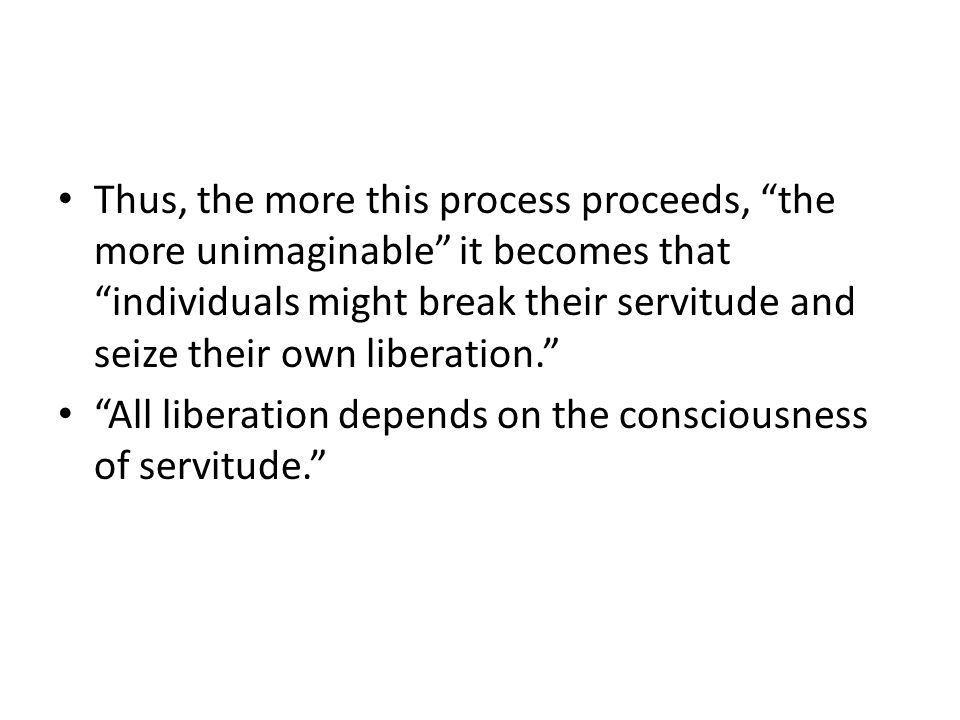 Thus, the more this process proceeds, the more unimaginable it becomes that individuals might break their servitude and seize their own liberation.