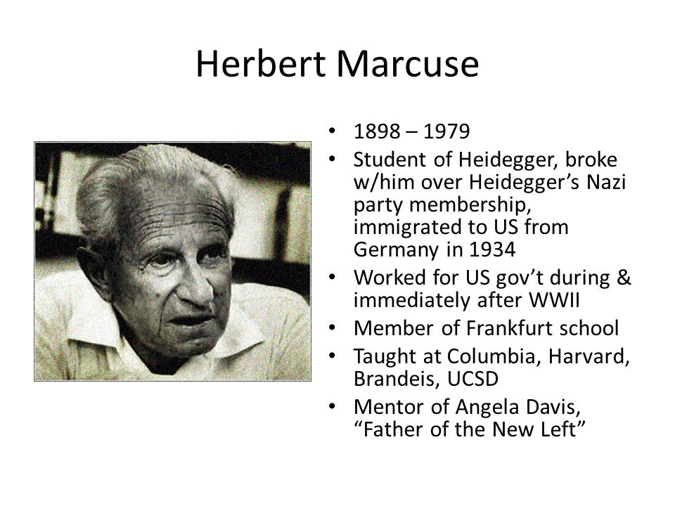 Herbert Marcuse 1898 – 1979 Student of Heidegger, broke w/him over Heideggers Nazi party membership, immigrated to US from Germany in 1934 Worked for