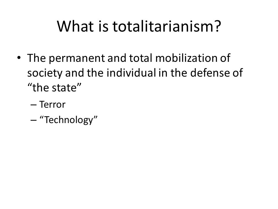 What is totalitarianism? The permanent and total mobilization of society and the individual in the defense of the state – Terror – Technology