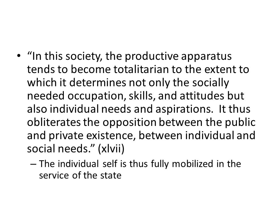 In this society, the productive apparatus tends to become totalitarian to the extent to which it determines not only the socially needed occupation, skills, and attitudes but also individual needs and aspirations.