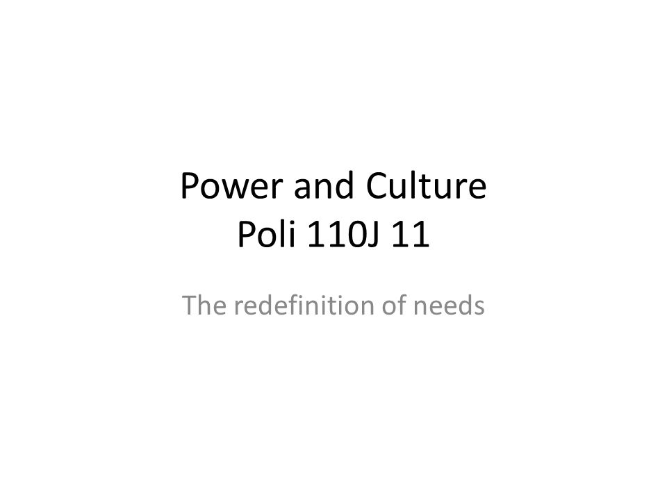 Power and Culture Poli 110J 11 The redefinition of needs