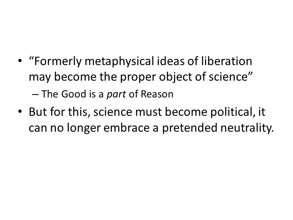 Formerly metaphysical ideas of liberation may become the proper object of science – The Good is a part of Reason But for this, science must become political, it can no longer embrace a pretended neutrality.