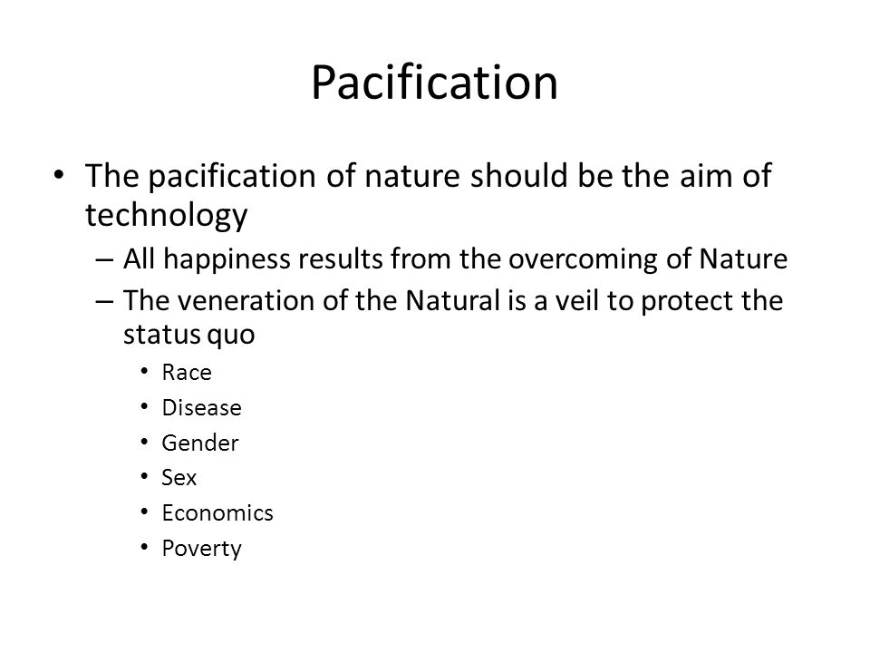 Pacification The pacification of nature should be the aim of technology – All happiness results from the overcoming of Nature – The veneration of the Natural is a veil to protect the status quo Race Disease Gender Sex Economics Poverty