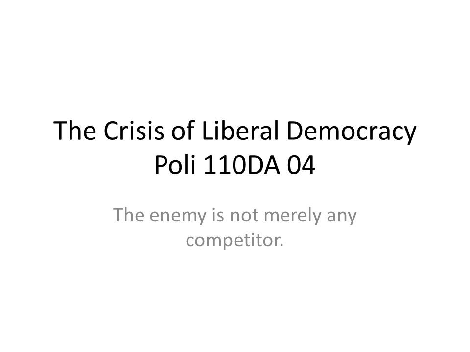 The Crisis of Liberal Democracy Poli 110DA 04 The enemy is not merely any competitor.
