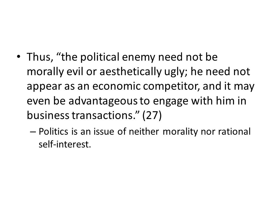 Thus, the political enemy need not be morally evil or aesthetically ugly; he need not appear as an economic competitor, and it may even be advantageous to engage with him in business transactions.