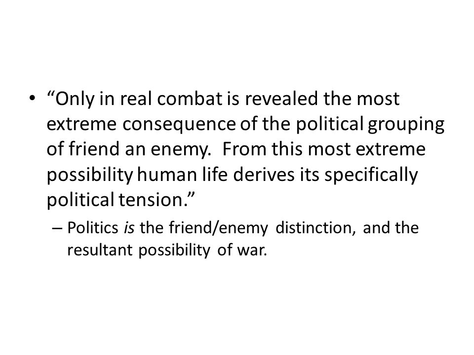 Only in real combat is revealed the most extreme consequence of the political grouping of friend an enemy.