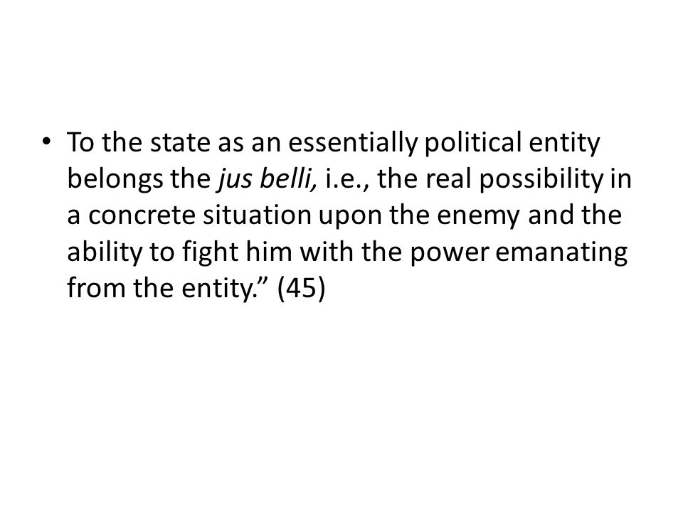 To the state as an essentially political entity belongs the jus belli, i.e., the real possibility in a concrete situation upon the enemy and the ability to fight him with the power emanating from the entity.