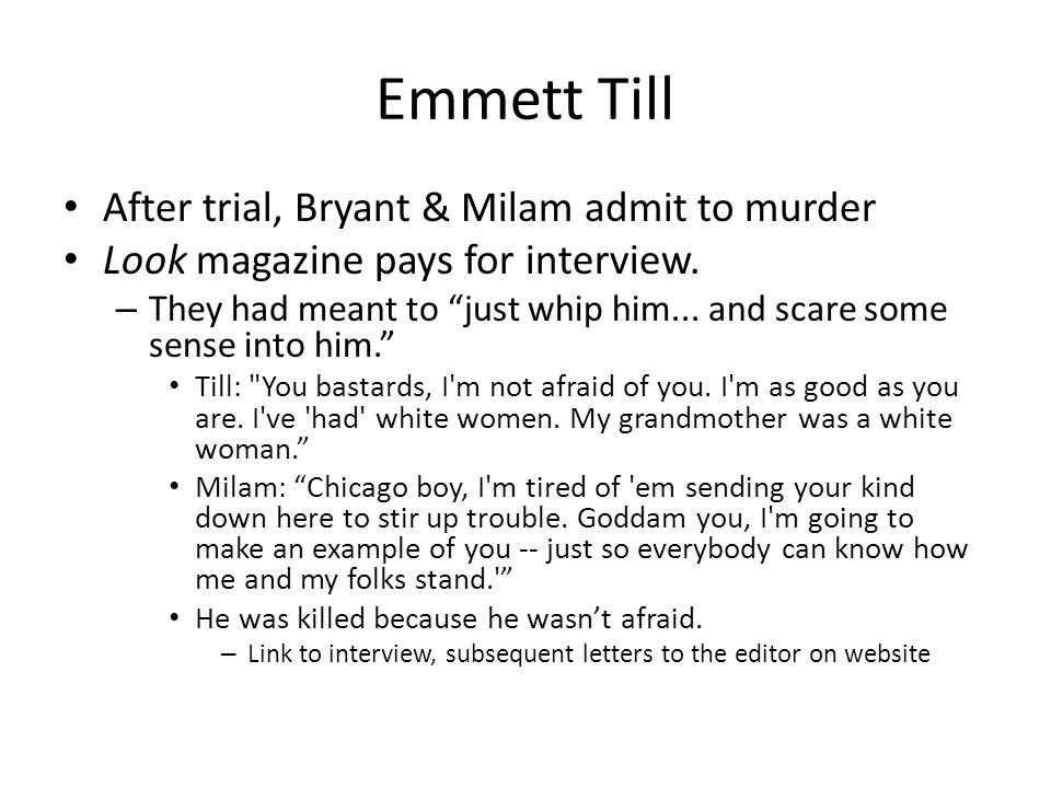 Emmett Till After trial, Bryant & Milam admit to murder Look magazine pays for interview. – They had meant to just whip him... and scare some sense in